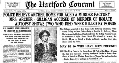 "On May 8, 1916, Amy Archer-Gilligan was arrested, accused of murdering one of the elderly people she cared for, when his autopsy revealed that he died from arsenic poisoning. Authorities suspected that Archer-Gilligan killed at least 20 of her tenants. The headline in The Courant: ""Police Believe Archer Home For Aged A Murder Factory"""