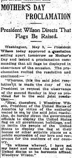 "On May 9, 1914, President Woodrow Wilson declared that the next day - the second Sunday in May - would be the observance of Mother's Day. Furthermore, Wilson directed flags to be displayed ""as a public expression of our love and reverence for the mothers of our country."""