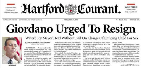 Waterbury Mayor Phillip Giordano was arrested on July 26, 2001, after an FBI investigation into municipal corruption uncovered conversations with a prostitute to set up sexual encounters with two girls, ages 8 and 10. Giordano was convicted in 2003 of sexually assaulting the two girls, using an interstate device -- his cell phone -- to arrange sexual contact with children, and violating the girls' civil rights.