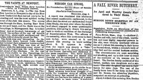 Andrew J. Borden and his wife, a wealthy couple from Fall River, Mass., were found murdered with an axe on Aug. 4, 1892. The couple's daughter, Lizzie, was tried and acquitted of the crime and remained in Fall River. No one else was ever charged.