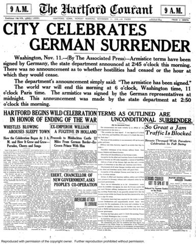 "Four words on The Courant's Nov. 11, 1918 cover announced the end of World War I: ""City Celebrates German Surrender."" The cease fire went into effect at 11 a.m. - the 11th hour of the 11th day of the 11 month. The armistice signed by the Allies and Germany - and the more permanent Treaty of Versailles drafted the following year - severely punished Germany."