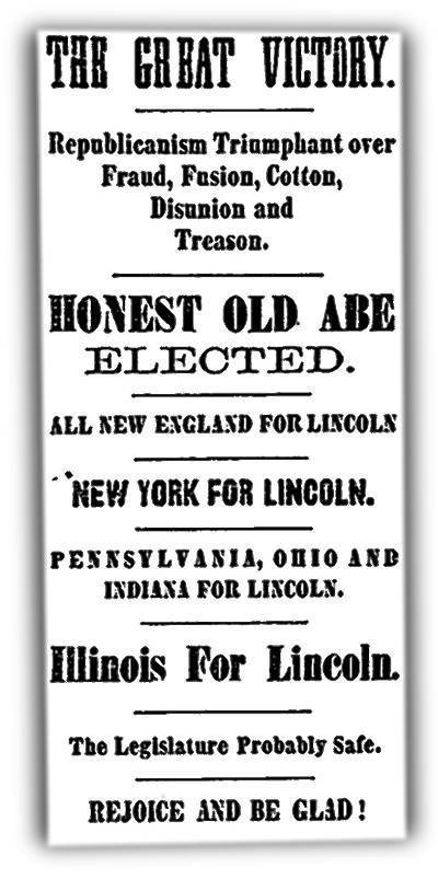 "Abraham Lincoln was victorious, and the Chicago Tribune on Nov. 7, 1860, was joyous. The newspaper and its publisher, Joseph Medill, had strongly supported Lincoln's candidacy. A Page One editorial read in part: ""There is hope yet for freedom, for honesty, for purity. Let distrust and apprehension be banished forever. ... It is enough to say that the triumph is a glorious one -- that Abraham Lincoln is President elect of this great Republic. And let all the people say Amen!"" In the nine-column broadsheet, opinion was most of column one, news ran in columns two to six and advertisements filled the remaining three columns."