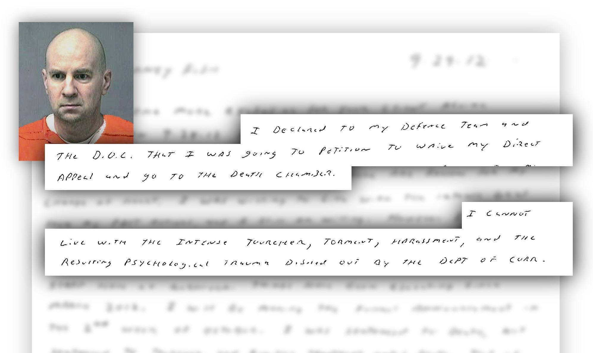 "Convicted murderer Steven Hayes mailed a letter to representatives of The Courant recently. The one-page letter, dated Sept. 29, 2012 was handwritten in small capital letters except his signature. Following are two key excerpts, the rest of the letter was blurred because of privacy issues.  ""I declared to my defense team and the DOC that I was going to petition to waive my direct appeal and go to the death chamber.""  ""I cannot live with the intense tourcher [sic], torment, harrassment, and the resulting psychological trauma dished out by the Dept. of Corr. staff here at Northern."""