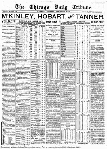 "1896: McKINLEY, HOBART, AND TANNER: In a bitter battle over monetary policy, Ohio Gov. William McKinley (and his running mate Garret Hobart) beat William Jennings ""Cross of Gold"" Bryan. In the Illinois gubernatorial race, Republican challenger John Tanner unseated John Altgeld. Possibly more exciting than monetary policy was the Tribune's first banner headline announcing a presidential election result. The page adopted a modern feel in other ways, too, with bold subheads directing readers to results from different races, an idea started in 1892 but better executed here, instead of forcing readers to endure one long story."