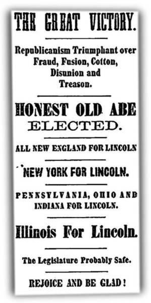 "Abraham Lincoln was victorious, and the Chicago Tribune on Nov. 7 was joyous. The newspaper and its publisher, Joseph Medill, had strongly supported Lincoln's candidacy. A Page One editorial read in part: ""There is hope yet for freedom, for honesty, for purity. Let distrust and apprehension be banished forever. ... It is enough to say that the triumph is a glorious one -- that Abraham Lincoln is President elect of this great Republic. And let all the people say Amen!"" In the nine-column broadsheet, opinion was most of column 1, news ran in columns 2-6, and advertisements filled the remaining three columns."