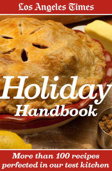 The Los Angeles Times Holiday Handbook, with more than 110 seasonal recipes to help you celebrate Thanksgiving, Hanukkah, Christmas and New Year's.