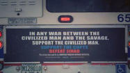 "The controversial ads unveiled on the back of 10 CTA buses Wednesday read, ""In any war between the civilized man and the savage, support the civilized man."" They conclude with the words, ""Support Copts. Defeat Jihad,"" referring to friction between Muslims and Coptic Christians in Egypt."