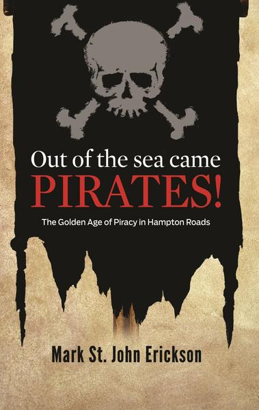 Out of the Sea Came Pirates/The Golden Age of Piracy in Hampton Roads by Mark St. John Erickson, The Daily Press, 2012. Hampton Roads and the lower Chesapeake Bay played landmark roles in the golden age of piracy, overshadowing virtually every other part of what became the United States. No other body of water in North America was fought over so frequently - or produced so many tales about its long and often bloody links to the brigands of the sea. Here are some of those stories. Available in print for $13 and eBook for $9 at Amazon.com and BarnesandNoble.com.