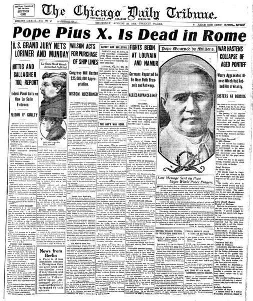 "<i>Tenure: 1903-1914 </i> This pontiff's death came as World War I was spreading across Europe, a fact the Tribune reported was a factor in his death: ""The vitality with which he fought former (illnesses) had been absorbed in his prayers and meditations for peace."" Pius X, who believed devoutly in the mystery of the Eucharist, urged Catholics to take the sacrament regularly and lowered the age of First Communion from 14 to 7 years. He was very popular in the United States because he was of lowly birth and raised the U.S. church from missionary status. Piux X was canonized in 1954."