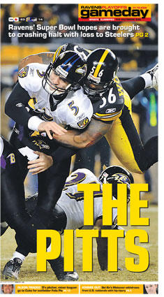 <font size=+1> The Pitts</font><br> <br> <b> Ravens' Super Bowl hopes are brought to crashing halt with loss to Steelers</b><br> <br> The Ravens' improbable Super Bowl run ended with an uncharacteristic performance by Joe Flacco. Finally looking like a rookie quarterback in the playoffs, Flacco made critical mistakes that cost the Ravens in a 23-14 loss to the Pittsburgh Steelers in the AFC championship game. The sixth-seeded Ravens (13-6) rebounded from a 5-11 season because of the big arm and poise of Flacco. But they couldn't return to the Super Bowl in Tampa, Fla., because of him.