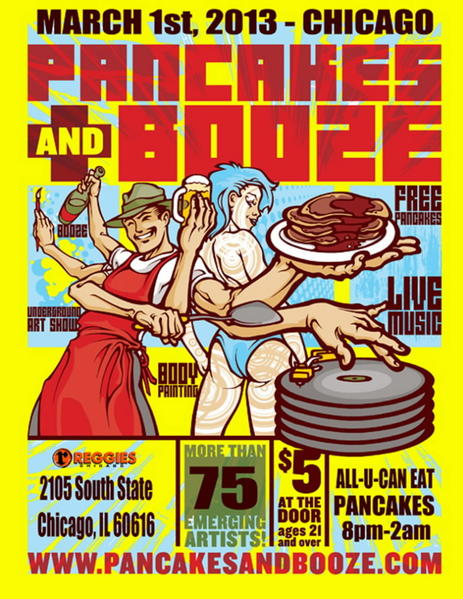 Let's see: all-you-can-eat pancakes, cocktails, art, music ... um, yeah, think we're done here. The popular Los Angeles underground art showcase for emerging artists is coming to Chicago. The Pancakes and Booze Art Show will have a live art battle, body painting, a pancake bar, and audio and visual performances. <br><br><b> Why go: </b>Hello? What part of all-you-can-eat pancakes, cocktails, art and music didn't you understand? <br><br><b> Reconsider:</b> Wait, pancakes but no bacon and eggs? <br><br><b> 8 p.m. Friday at Reggies, 2105 S. State St.; $5 (21+); reggieslive.com</b>