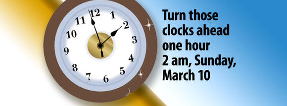 Don't forget to turn those clocks ahead one hour at 2 a.m. Sunday, March 10 or before you go to bed Saturday, March 9 (whichever comes first).
