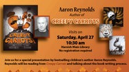 Join the Algonquin Area Public Library District for a special presentation by bestselling children's book author, Aaron Reynolds on Saturday, April 27 at 10:30 am. Reynolds will be reading his Caldecott Honor winning, New York Times Bestseller book Creepy Carrots! and talking about the book writing process.