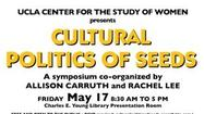 "The UCLA Center for the Study of Women will be presenting a symposium on the ""Cultural Politics of Seeds"" on May 17, as part of the <a href=""http://www.csw.ucla.edu/research/projects/life-un-ltd/life-un-ltd"">Life (Un)Ltd</a> project which explores the impact of recent developments in biotechnology and biosciences on feminist studies.<strong></strong>"