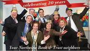 Northview Bank & Trust is celebrating their 20th Anniversary! In honor of this wonderful occasion, they will be hosting anniversary specials for one week, starting Monday, May 13th, 2013 to Saturday, May 18th, 2013. Each day will be a different offering held at their 245 Waukegan Road, Northfield, IL 60093 location for the customers. Additionally, every 20th customer each day (May 13th - May 18th) will receive a special prize!