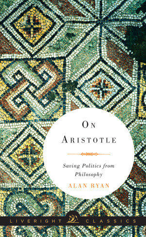 """""""On Aristotle"""" is one of two new books by Alan Ryan, distilled from his 2012 work """"On Politics."""""""