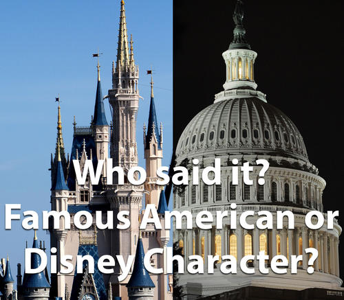 In honor of our nation's birthday, we've compiled some inspirational quotes said by famous Americans through the years, mixed in with quotes from Disney animated characters. Can you tell the difference?