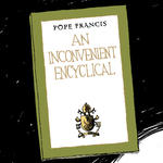Pope Francis issues An Inconvenient Encyclical