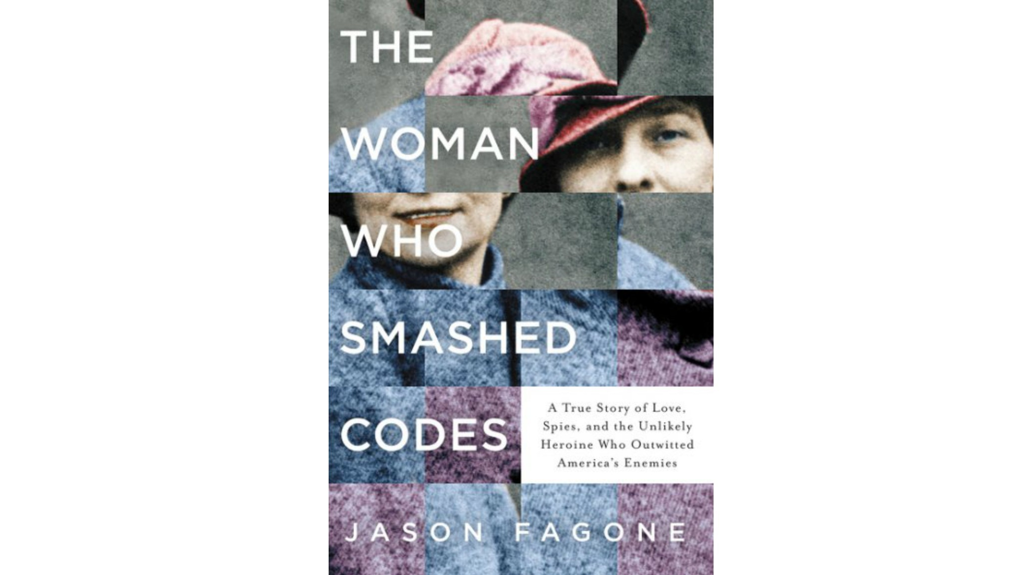 """The Woman Who Smashed Codes A True Story of Love, Spies, and the Unlikely Heroine Who Outwitted America's Enemies"" by Jason Fagone."