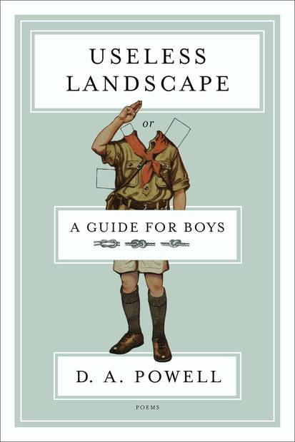<strong>Useless Landscape, or A Guide For Boys</strong><br>  <strong>Poems</strong><br>  <strong>D.A. Powell</strong><br>  Graywolf, $22<br>  Don't be confused by the title: Powell, the winner of Claremont's prestigious Kingsley Tufts Award, writes rollicking poetry for adults.<br>