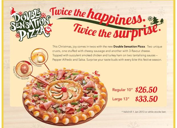 Pizza Hut Singapore launched a Double Sensation Pizza in late 2012. One crust is stuffed with cheesy chicken sausage, the other is crammed with three kinds of cheese. Toppings include chicken, turkey and ham on top of pepper alfredo and salsa.